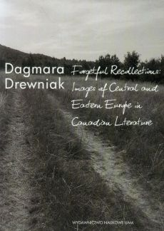 Forgetful Recollections: Images of Central and Eastern Europe in Canadian Literature - Dagmara Drewniak