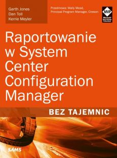 Raportowanie w System Center Configuration Manager Bez tajemnic - Dan Toll, Garth Jones, Kerrie Meyler