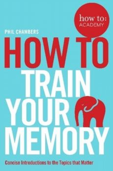 How To Train Your Memory - Phil Chambers