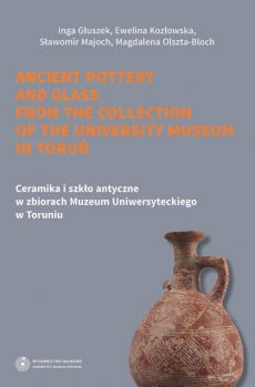 Ceramika i szkło antyczne w zbiorach Muzeum Uniwersyteckiego w Toruniu. Ancient pottery and glass from the collection of the University Museum in Toruń - Ewelina Kozłowska, Inga Głuszek, Magdalena Olszta-Bloch, Sławomir Majoch