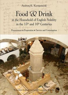 Food and Drink in the Household of English Nobility in the 15th and 16th Centuries. Procurement - Preperation - Service and Consumption - Andrzej K. Kuropatnicki