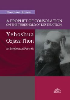A Prophet of Consolation on the Threshold of Destruction: Yehoshua Ozjasz Thon, an Intellectual Port - Shoshana Ronen