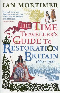 The Time Traveller's Guide to Restoration Britain Life in the Age of Samuel Pepys Isaac Newton and The Great Fire of London - Ian Mortimer