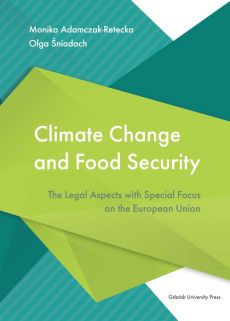 Climate Change and Food Security. The Legal Aspects with Special Focus on the European Union - Outlet - Monika Adamczak-Retecka, Olga Śniadach