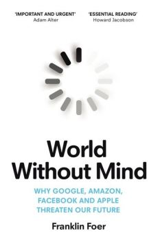 World Without Mind - Franklin Foer