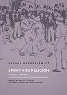 Sport and Religion. Muscular Christianity and the Young Men's Christian Association. Ideology, Activity and Expansion (Great Britain, the United States and Poland, 1857-1939) - Michał Mazurkiewicz