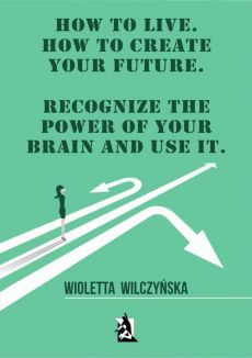 How to live. How to create your future. Recognize the power of your brain and use it - Wioletta Wilczyńska