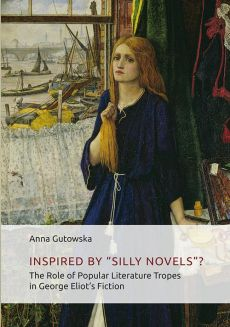 """Inspired By ʺSilly Novels""""? The Role of Popular Literature Tropes in George Eliot's Fiction - Anna Gutowska"""