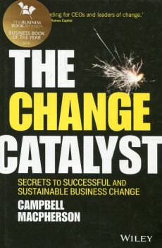 The Change Catalyst Secrets to Successful and Sustainable Business Change - Campbell Macpherson