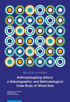Anthropologising History a Historiographic and Methodological Case Study of Witold Kula - Wojciech Piasek
