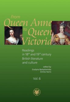 From Queen Anne to Queen Victoria. Readings in 18th and 19th century British Literature and Culture - Grażyna Bystydzieńska, Emmy Harris