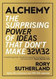 Alchemy the Surprising Power of Ideas that Don't Make Sense - Rory Sutherland