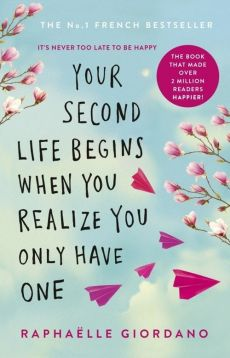 Your Second Life Begins When You Realize You Only Have One - Raphaelle Giordano