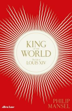 King of the World The Life of Louis XIV - Philip Mansel