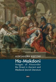 Ha-Makdoni Images of Alexander the Great in Ancient and Medieval Jewish Literature - Aleksandra Klęczar