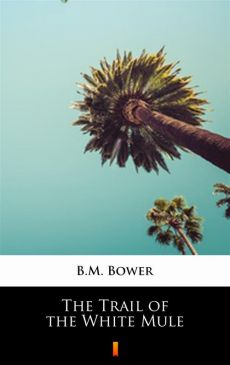 The Trail of the White Mule - B.M. Bower