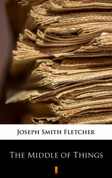 The Middle of Things - Joseph Smith Fletcher