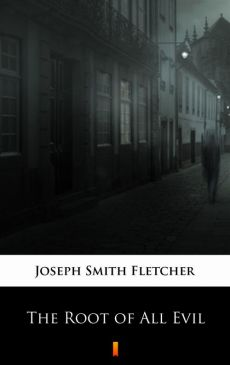 The Root of All Evil - Joseph Smith Fletcher