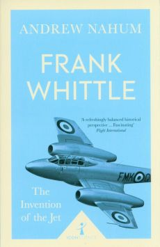 Frank Whittle The Invention of the Jet - Andrew Nahum