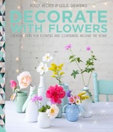 Decorate with Flowers - Holly Becker, Leslie Shewring