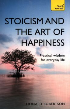 Teach Yourself: Stoicism & the Art of Happiness - Donald Robertson