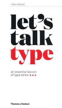 Let's Talk Type: An Essential Lexicon of Type Terms - Tony Seddon