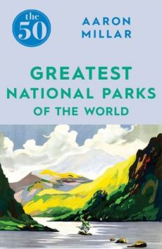 The 50 Greatest National Parks of the World - Aaron Millar