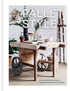 Pallet Style 20 creative home projects using recycled wooden pallets - Billy Barker, Nikkita Palmer