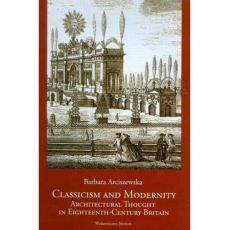 Classicism and Modernity: Architectural Thought in Eighteenth-Century Britain - Barbara Arciszewska