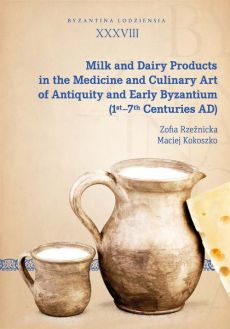 Milk and Dairy Products in the Medicine and Culinary Art of Antiquity and Early Byzantium - Maciej Kokoszko, Zofia Rzeźnicka