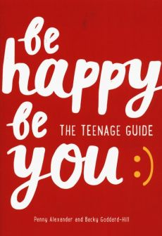 Be Happy Be You The teenage guide to boost happiness and resilience - Penny Alexander, Becky Goddard-Hill