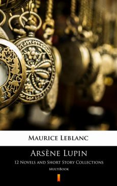 Arsène Lupin. 12 Novels and Short Story Collections - Maurice Leblanc