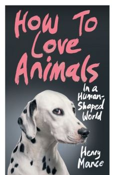 How to Love Animals in a Human-Shaped World - Henry Mance