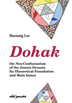 Dohak the Neo-Confucianism of the Joseon Dynasty Its Theoretical Foundation and Main Issues - Haesung Lee